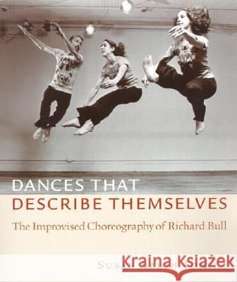 Dances That Describe Themselves: The Improvised Choreography of Richard Bull Susan Leigh Foster 9780819565518 Wesleyan University Press