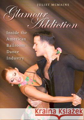 Glamour Addiction: Inside the American Ballroom Dance Industry Juliet McMains 9780819567741