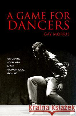 A Game for Dancers: Performing Modernism in the Postwar Years, 1945-1960 Gay Morris 9780819568052