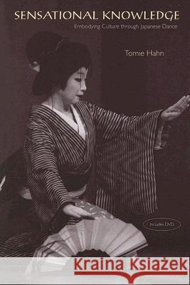 Sensational Knowledge: Embodying Culture Through Japanese Dance [With DVD] Tomie Hahn 9780819568359