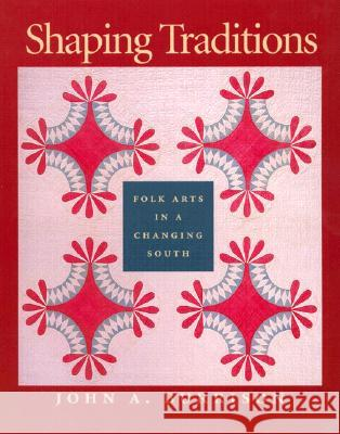 Shaping Traditions: Folk Arts in a Changing South: A Catalog of the Goizueta Folklife Gallery at the Atlanta History Center John A. Burrison Goizueta Folklife Gallery 9780820321509