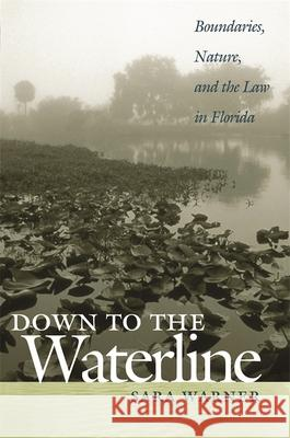 Down to the Waterline: Boundaries, Nature, and the Law in Florida Sara Warner 9780820330372