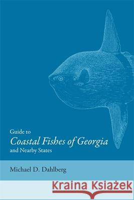 Guide to Coastal Fishes of Georgia and Nearby States Michael D. Dahlberg 9780820332925