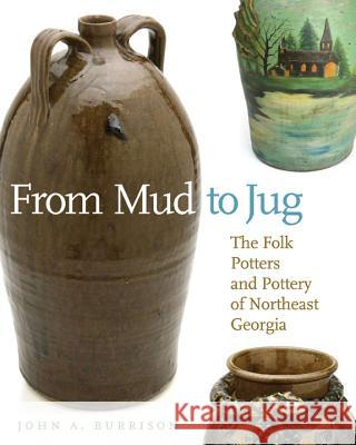 From Mud to Jug : The Folk Potters and Pottery of Northeast Georgia John A. Burrison 9780820333250