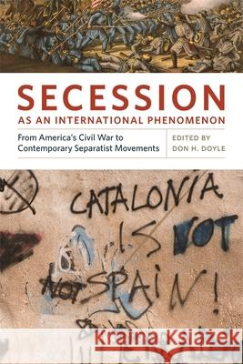 Secession as an International Phenomenon: From America's Civil War to Contemporary Separatist Movements Don H. Doyle 9780820337128