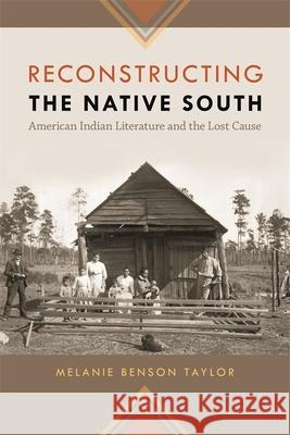 Reconstructing the Native South: American Indian Literature and the Lost Cause Melanie Benson Taylor Melanie Benso 9780820338842