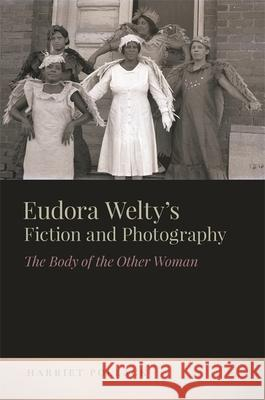 Eudora Welty's Fiction and Photography: The Body of the Other Woman Harriet Pollack 9780820348704