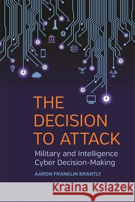 Decision to Attack: Military and Intelligence Cyber Decision-Making Aaron Franklin Brantly 9780820349206