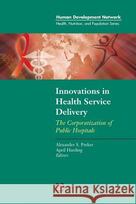 Innovations in Health Service Delivery : The Corporatization of Public Hospitals April L. Harding Alexander S. Preker 9780821344941
