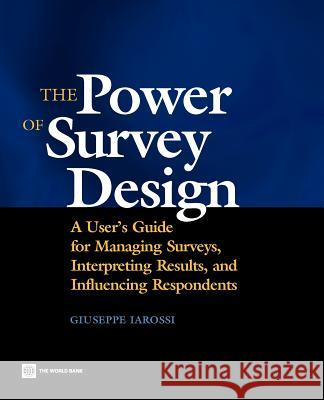 The Power of Survey Design : A User's Guide for Managing Surveys, Interpreting Results, and Influencing Respondents Giuseppe Iarossi 9780821363928