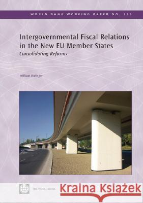 Intergovernmental Fiscal Relations in the New EU Member States: Consolidating Reforms William Dillinger 9780821371473