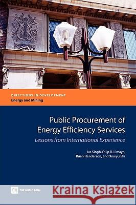 Public Procurement of Energy Efficiency Services : Lessons from International Experience Jas Singh Dilip R. Limaye Brian Henderson 9780821380628