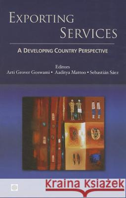 Exporting Services : A Developing Country Perspective Arti Grover Goswami Aaditya Mattoo Sebastian Saez 9780821388167
