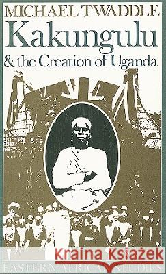 Kakungulu & Creation of Uganda: 1868-1928 Michael Twaddle 9780821410592