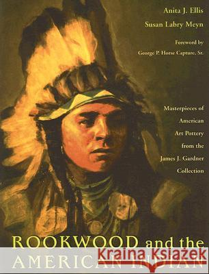 Rookwood and the American Indian: Masterpieces of American Art Pottery from the James J. Gardner Collection Anita J. Ellis Susan Labry Meyn George P. Hors 9780821417393