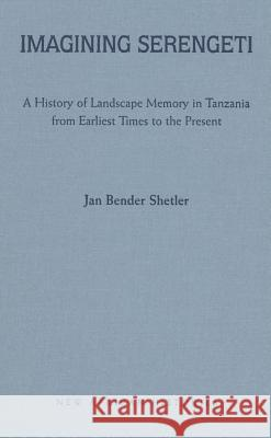 Imagining Serengeti: A History of Landscape Memory in Tanzania from Earliest Times to the Present Jan Bender Shetler 9780821417492