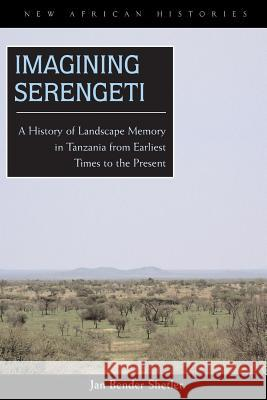 Imagining Serengeti: A History of Landscape Memory in Tanzania from Earliest Times to the Present Jan Bender Shetler 9780821417508