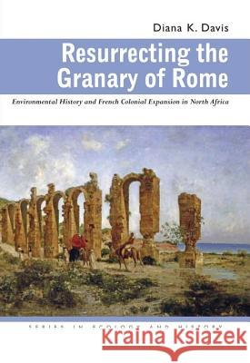 Resurrecting the Granary of Rome: Environmental History and French Colonial Expansion in North Africa Diana K. Davis 9780821417522