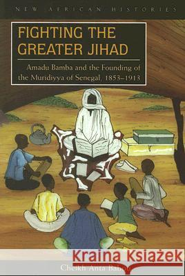 Fighting the Greater Jihad: Amadu Bamba and the Founding of the Muridiyya of Senegal, 1853-1913 Cheikh Anta Babou 9780821417669