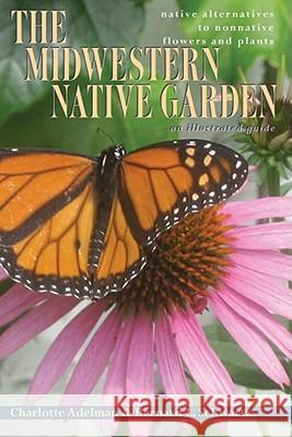 The Midwestern Native Garden: Native Alternatives to Nonnative Flowers and Plants, an Illustrated Guide Charlotte Adelman Bernard L. Schwartz 9780821419373