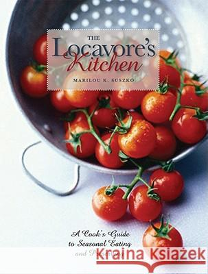 The Locavore's Kitchen: A Cook's Guide to Seasonal Eating and Preserving Marilou K. Suszko 9780821419380
