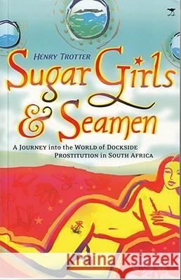 Sugar Girls & Seamen : A Journey into the World of Dockside Prostitution in South Africa Henry Trotter 9780821419632