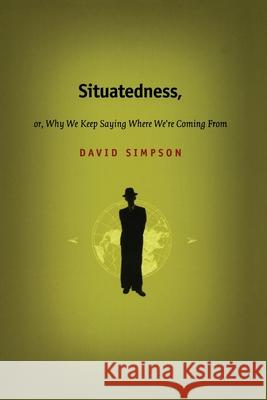 Situatedness, Or, Why We Keep Saying Where We Re Coming from David Simpson 9780822328391
