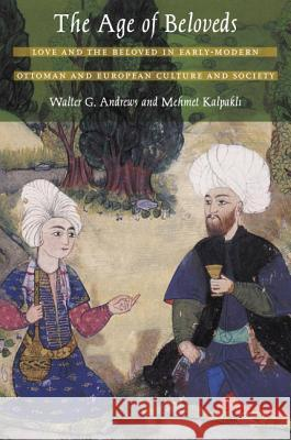 The Age of Beloveds : Love and the Beloved in Early-Modern Ottoman and European Culture and Society Walter G. Andrews Mehmet Kalpakli 9780822334248