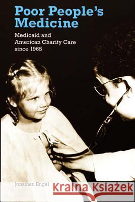 Poor People's Medicine: Medicaid and American Charity Care Since 1965 Jonathan Engel 9780822336952