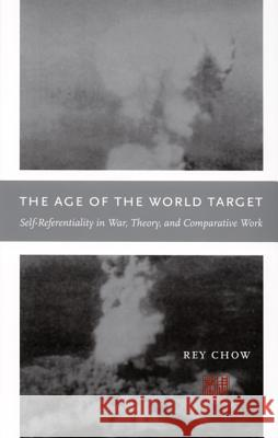 The Age of the World Target: Self-Referentiality in War, Theory, and Comparative Work Rey Chow 9780822337447