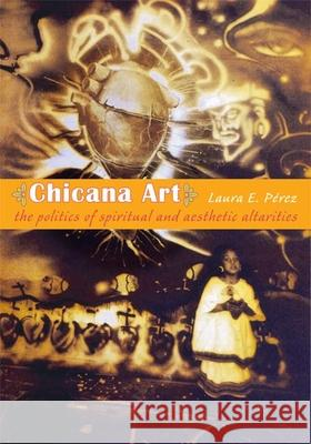Chicana Art: The Politics of Spiritual and Aesthetic Altarities Laura E. Perez 9780822338680