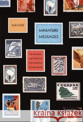 Miniature Messages : The Semiotics and Politics of Latin American Postage Stamps Jack Child 9780822341994