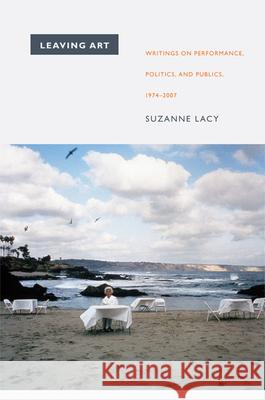 Leaving Art: Writings on Performance, Politics, and Publics, 1974-2007 Suzanne Lacy 9780822345695