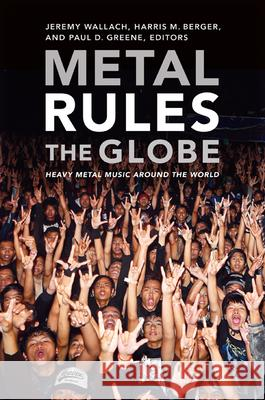 Metal Rules the Globe : Heavy Metal Music around the World Jeremy Wallach Harris M. Berger Paul D. Greene 9780822347330
