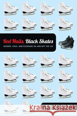 Red Nails, Black Skates : Gender, Cash, and Pleasure on and off the Ice Erica Rand 9780822352082