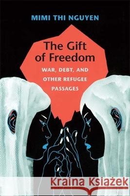 The Gift of Freedom : War, Debt, and Other Refugee Passages Mimi Thi Nguyen 9780822352396