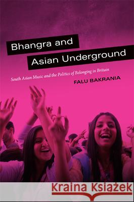 Bhangra and Asian Underground: South Asian Music and the Politics of Belonging in Britain Falu Bakrania 9780822353010