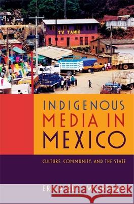 Indigenous Media in Mexico: Culture, Community, and the State Erica Cusi Wortham 9780822354840
