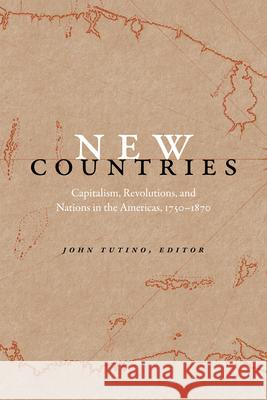 New Countries: Capitalism, Revolutions, and Nations in the Americas, 1750-1870 John Tutino 9780822361336