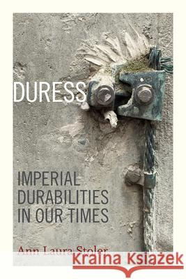 Duress: Imperial Durabilities in Our Times Ann Laura Stoler 9780822362678