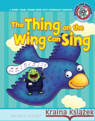 #5 the Thing on the Wing Can Sing: A Short Vowel Sounds Book with Consonant Digraphs Brian P. Cleary 9780822576396