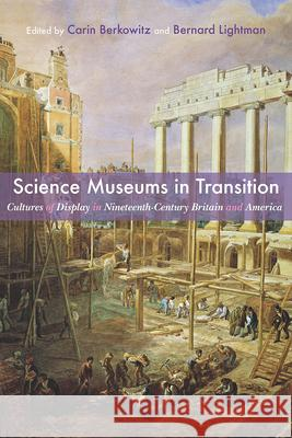Science Museums in Transition: Cultures of Display in Nineteenth-Century Britain and America Carin Berkowitz Bernard Lightman 9780822944751 University of Pittsburgh Press