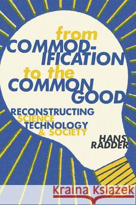 From Commodification to the Common Good: Reconstructing Science, Technology, and Society Hans Radder 9780822945796