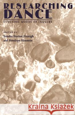 Researching Dance : Evolving Modes of Inquiry Sondra Horton Fraleigh Sondra Horton Fraleigh Penelope Hanstein 9780822956846