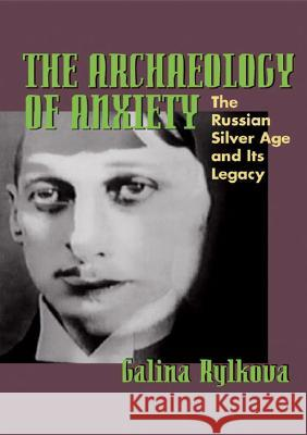 The Archaeology of Anxiety : The Russian Silver Age and its Legacy Galina Rylkova 9780822959816