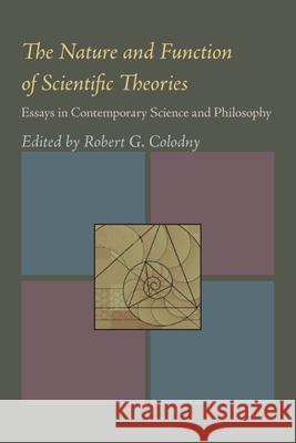 The Nature & Function of Scientific Theories: Essays in Contemporary Science and Philosophy Robert G. Colodny 9780822984283