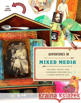 Adventures in Mixed Media: Collage, Stitch, Fuse, and Journal Your Way to a More Creative Life Jane Davies 9780823000814
