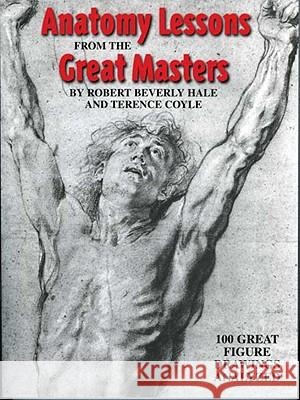 Anatomy Lessons from the Great Masters: 100 Great Figure Drawings Analyzed Robert Beverly Hale Terence Coyle 9780823002818