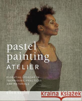 Pastel Painting Atelier: Essential Lessons in Techniques, Practices, and Materials Ellen Eagle 9780823008414