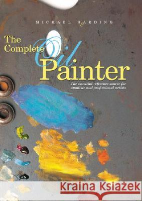 The Complete Oil Painter: The Essential Reference Source for Beginning to Professional Artists Brian Gorst 9780823008551